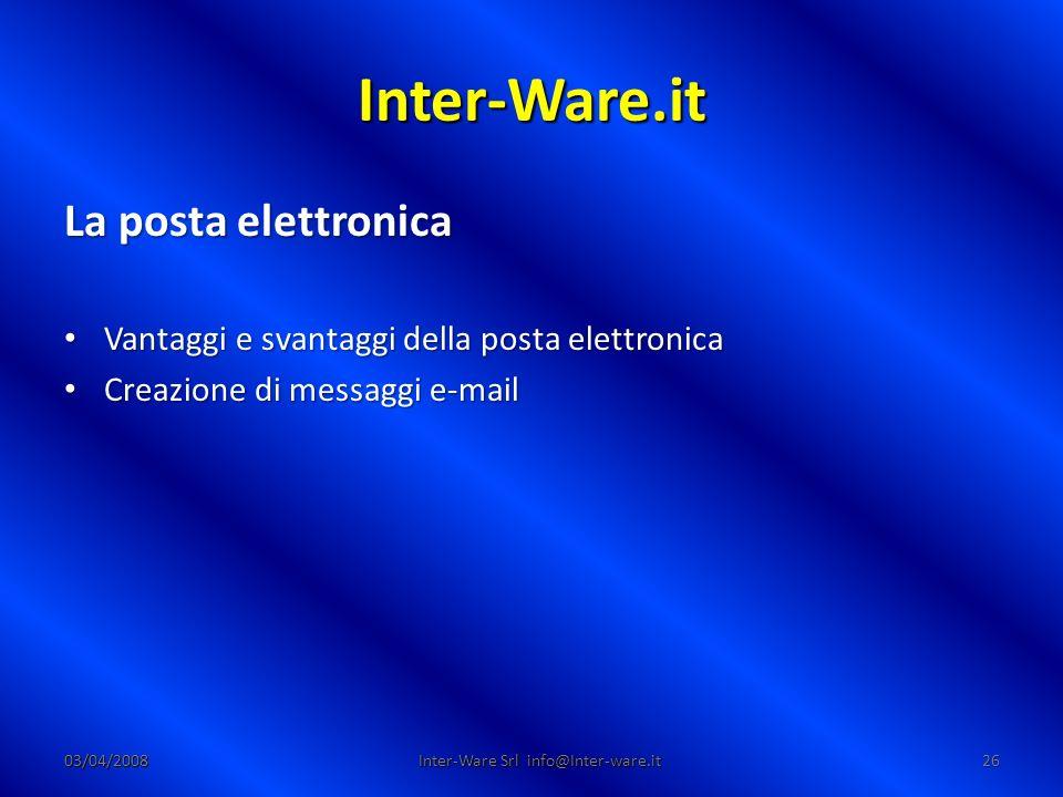 Inter-Ware.it 03/04/200826 Inter-Ware Srl info@Inter-ware.it La posta elettronica Vantaggi e svantaggi della posta elettronica Vantaggi e svantaggi della posta elettronica Creazione di messaggi e-mail Creazione di messaggi e-mail