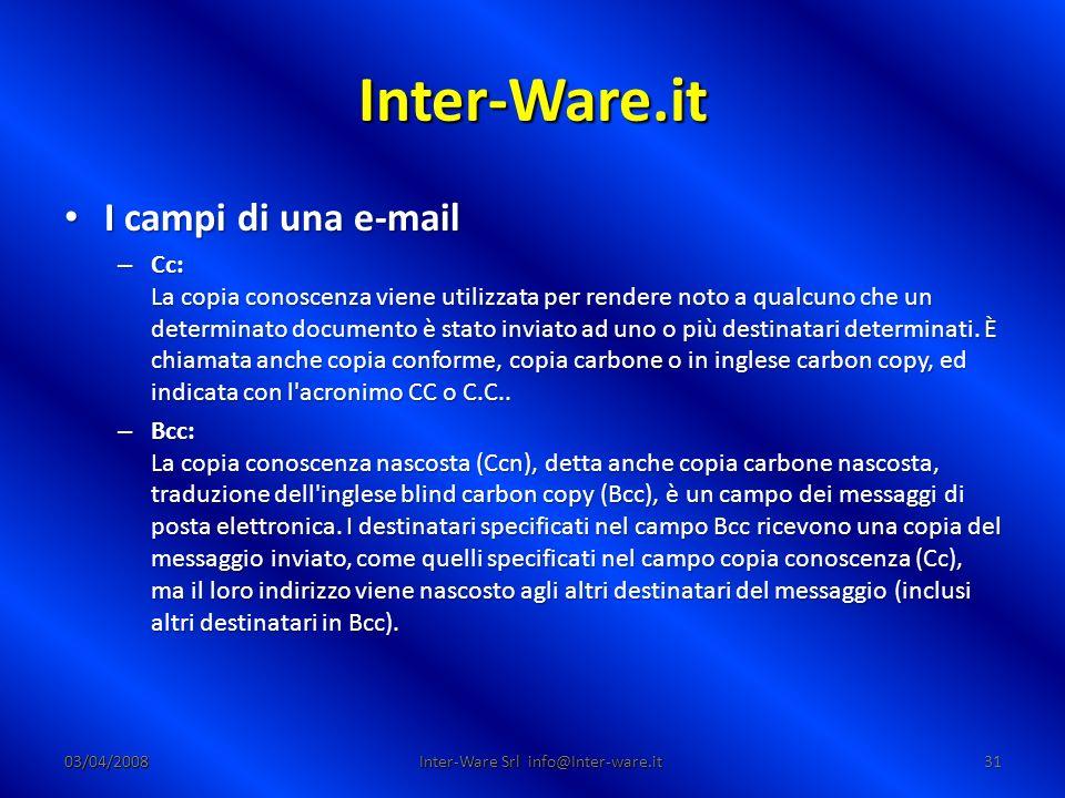 Inter-Ware.it 03/04/200831 Inter-Ware Srl info@Inter-ware.it I campi di una e-mail I campi di una e-mail – Cc: La copia conoscenza viene utilizzata per rendere noto a qualcuno che un determinato documento è stato inviato ad uno o più destinatari determinati.