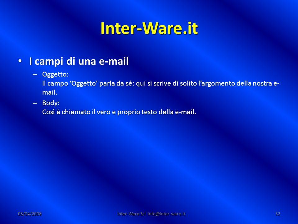Inter-Ware.it 03/04/200832 Inter-Ware Srl info@Inter-ware.it I campi di una e-mail I campi di una e-mail – Oggetto: Il campo Oggetto parla da sé: qui