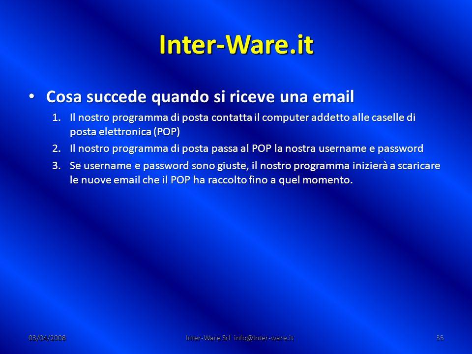 Inter-Ware.it 03/04/200835 Inter-Ware Srl info@Inter-ware.it Cosa succede quando si riceve una email Cosa succede quando si riceve una email 1.Il nostro programma di posta contatta il computer addetto alle caselle di posta elettronica (POP) 2.Il nostro programma di posta passa al POP la nostra username e password 3.Se username e password sono giuste, il nostro programma inizierà a scaricare le nuove email che il POP ha raccolto fino a quel momento.