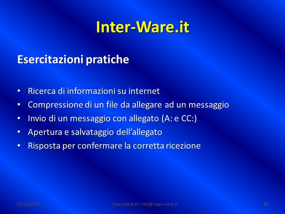 Inter-Ware.it 03/04/200836 Inter-Ware Srl info@Inter-ware.it Esercitazioni pratiche Ricerca di informazioni su internet Ricerca di informazioni su int