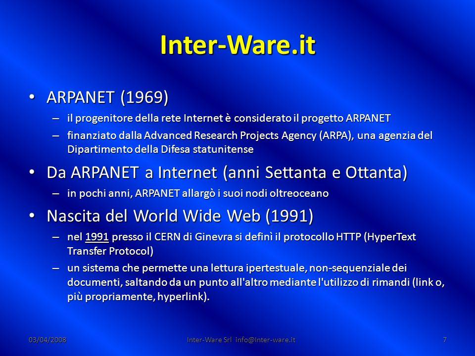 Inter-Ware.it 03/04/20087 Inter-Ware Srl info@Inter-ware.it ARPANET (1969) ARPANET (1969) – il progenitore della rete Internet è considerato il progetto ARPANET – finanziato dalla Advanced Research Projects Agency (ARPA), una agenzia del Dipartimento della Difesa statunitense Da ARPANET a Internet (anni Settanta e Ottanta) Da ARPANET a Internet (anni Settanta e Ottanta) – in pochi anni, ARPANET allargò i suoi nodi oltreoceano Nascita del World Wide Web (1991) Nascita del World Wide Web (1991) – nel 1991 presso il CERN di Ginevra si definì il protocollo HTTP (HyperText Transfer Protocol) – un sistema che permette una lettura ipertestuale, non-sequenziale dei documenti, saltando da un punto all altro mediante l utilizzo di rimandi (link o, più propriamente, hyperlink).