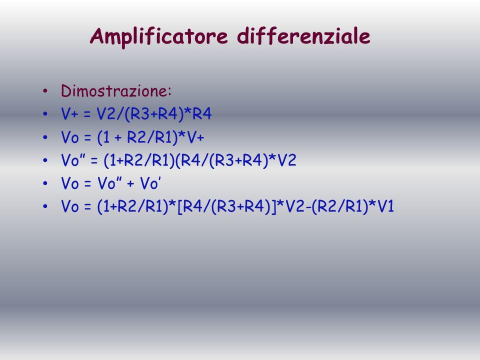 Amplificatore differenziale Dimostrazione: V+ = V2/(R3+R4)*R4 Vo = (1 + R2/R1)*V+ Vo = (1+R2/R1)(R4/(R3+R4)*V2 Vo = Vo + Vo Vo = (1+R2/R1)*[R4/(R3+R4)