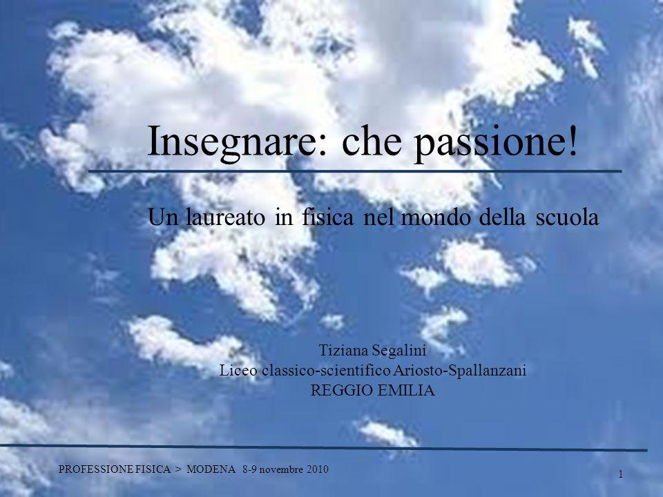 1 PROFESSIONE FISICA > MODENA 8-9 novembre 2010 Insegnare: che passione! Un laureato in fisica nel mondo della scuola Tiziana Segalini Liceo classico-