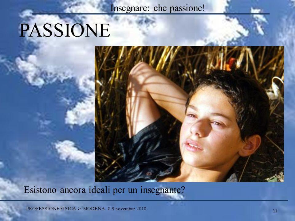 11 PROFESSIONE FISICA > MODENA 8-9 novembre 2010 PASSIONE Esistono ancora ideali per un insegnante? Insegnare: che passione!