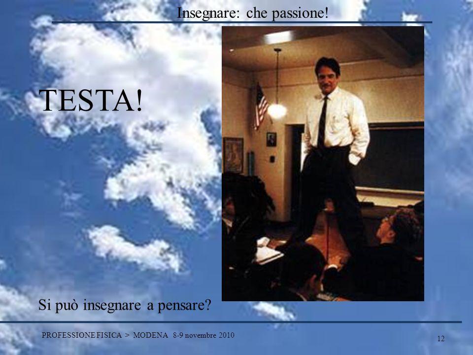 12 PROFESSIONE FISICA > MODENA 8-9 novembre 2010 TESTA! Si può insegnare a pensare? Insegnare: che passione!