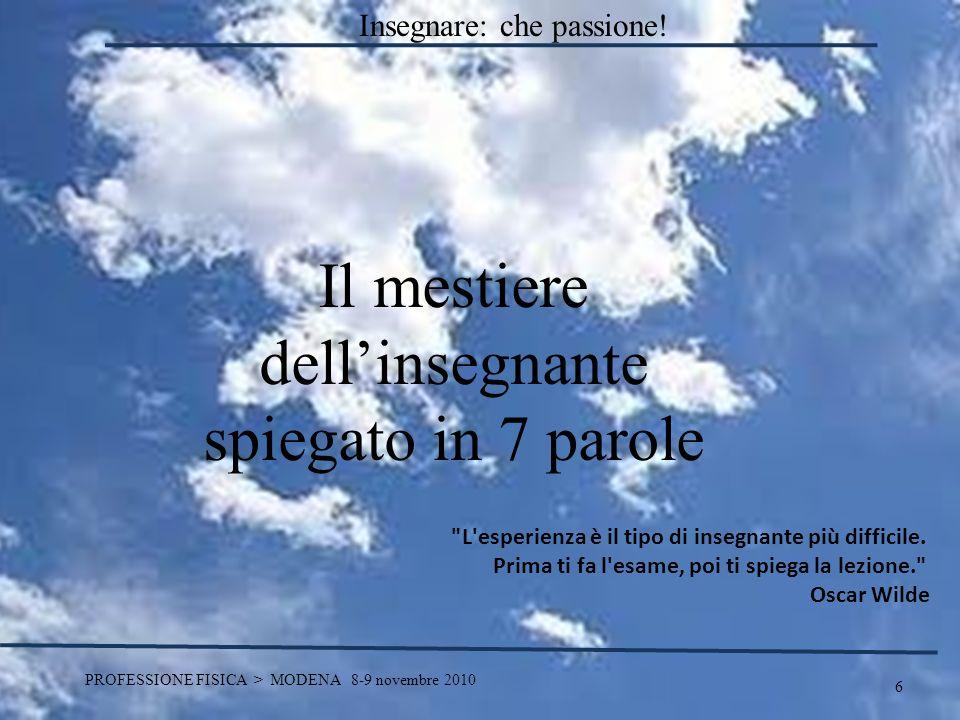 6 PROFESSIONE FISICA > MODENA 8-9 novembre 2010 Il mestiere dellinsegnante spiegato in 7 parole