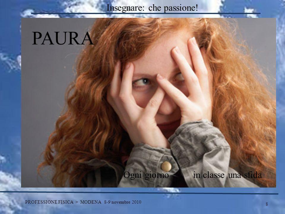 8 PROFESSIONE FISICA > MODENA 8-9 novembre 2010 PAURA Ogni giorno in classe una sfida Insegnare: che passione!