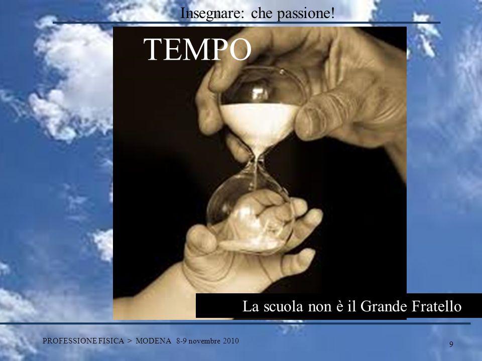 9 PROFESSIONE FISICA > MODENA 8-9 novembre 2010 TEMPO La scuola non è il Grande Fratello Insegnare: che passione!