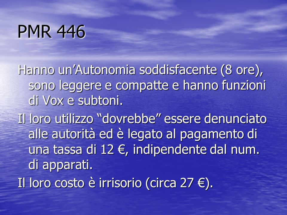 PMR 446 Hanno unAutonomia soddisfacente (8 ore), sono leggere e compatte e hanno funzioni di Vox e subtoni. Il loro utilizzo dovrebbe essere denunciat