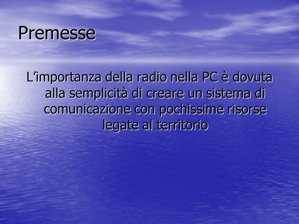 Premesse Limportanza della radio nella PC è dovuta alla semplicità di creare un sistema di comunicazione con pochissime risorse legate al territorio