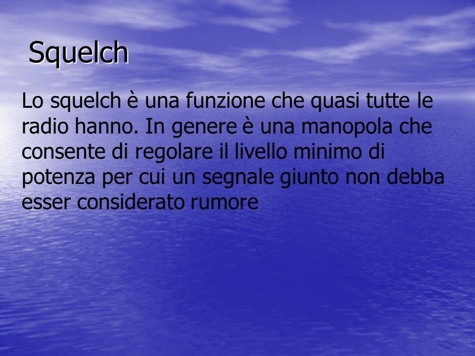 Squelch Lo squelch è una funzione che quasi tutte le radio hanno. In genere è una manopola che consente di regolare il livello minimo di potenza per c
