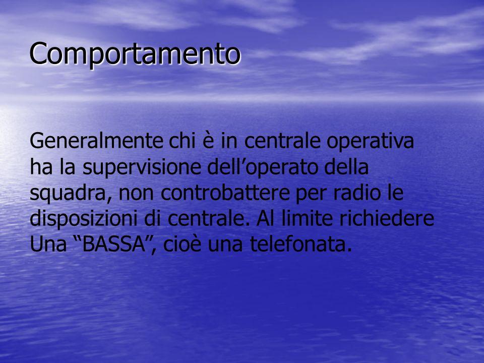 Comportamento Generalmente chi è in centrale operativa ha la supervisione delloperato della squadra, non controbattere per radio le disposizioni di centrale.