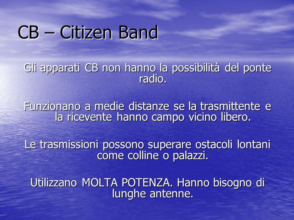 CB – Citizen Band Gli apparati CB non hanno la possibilità del ponte radio. Funzionano a medie distanze se la trasmittente e la ricevente hanno campo