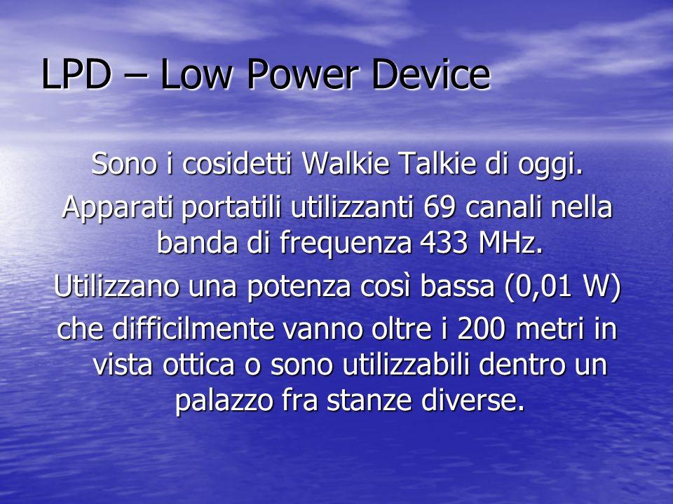 LPD – Low Power Device Sono i cosidetti Walkie Talkie di oggi. Apparati portatili utilizzanti 69 canali nella banda di frequenza 433 MHz. Utilizzano u