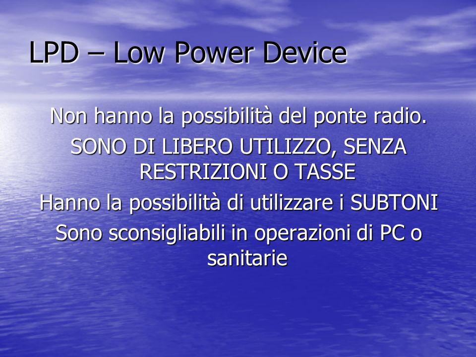 LPD – Low Power Device Non hanno la possibilità del ponte radio. SONO DI LIBERO UTILIZZO, SENZA RESTRIZIONI O TASSE Hanno la possibilità di utilizzare