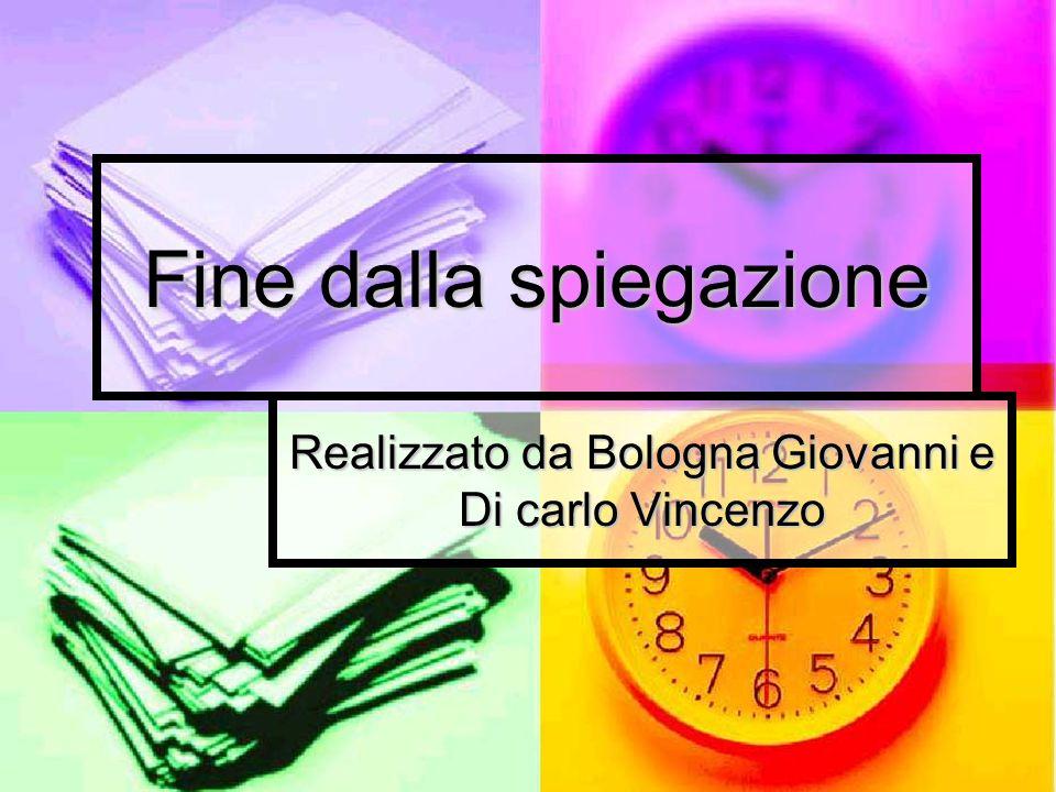 Fine dalla spiegazione Realizzato da Bologna Giovanni e Di carlo Vincenzo