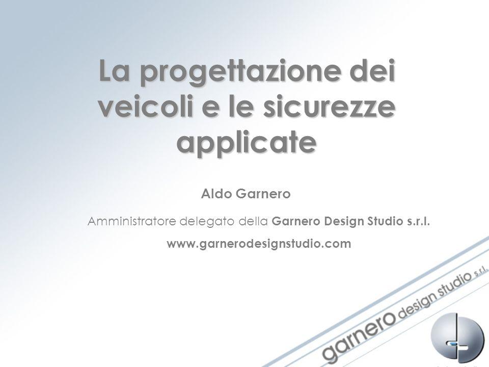 La progettazione dei veicoli e le sicurezze applicate Aldo Garnero Amministratore delegato della Garnero Design Studio s.r.l. www.garnerodesignstudio.