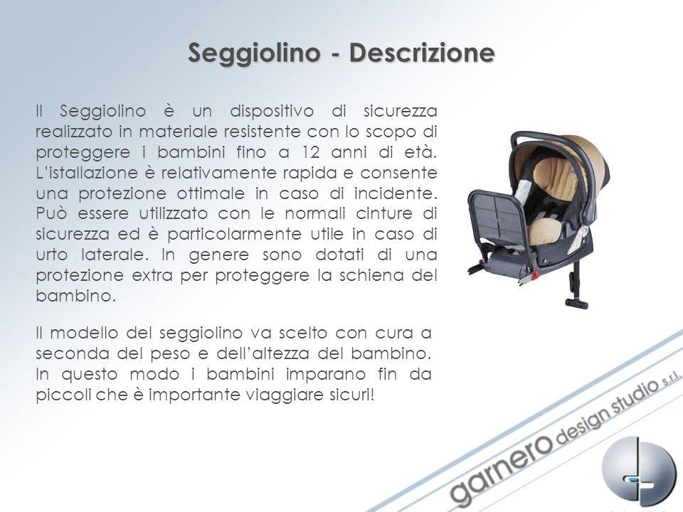 Seggiolino - Descrizione Il Seggiolino è un dispositivo di sicurezza realizzato in materiale resistente con lo scopo di proteggere i bambini fino a 12