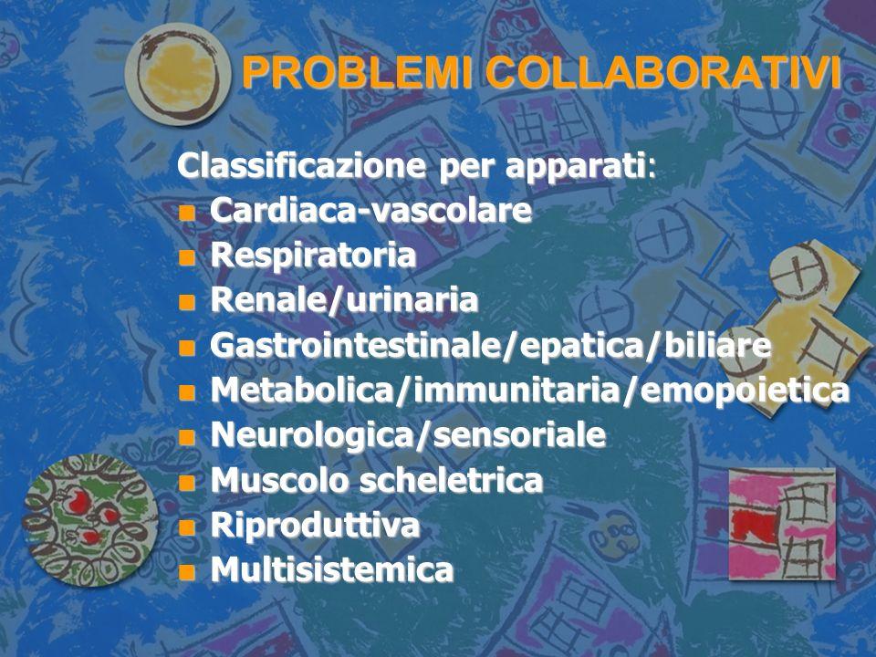PROBLEMI COLLABORATIVI Classificazione per apparati: n Cardiaca-vascolare n Respiratoria n Renale/urinaria n Gastrointestinale/epatica/biliare n Metabolica/immunitaria/emopoietica n Neurologica/sensoriale n Muscolo scheletrica n Riproduttiva n Multisistemica