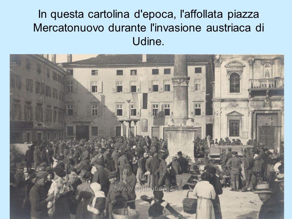In questa cartolina d'epoca, l'affollata piazza Mercatonuovo durante l'invasione austriaca di Udine.