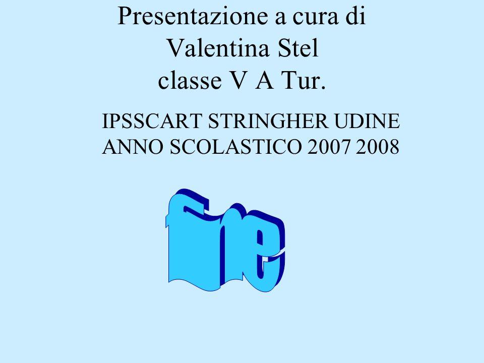 Presentazione a cura di Valentina Stel classe V A Tur. IPSSCART STRINGHER UDINE ANNO SCOLASTICO 2007 2008