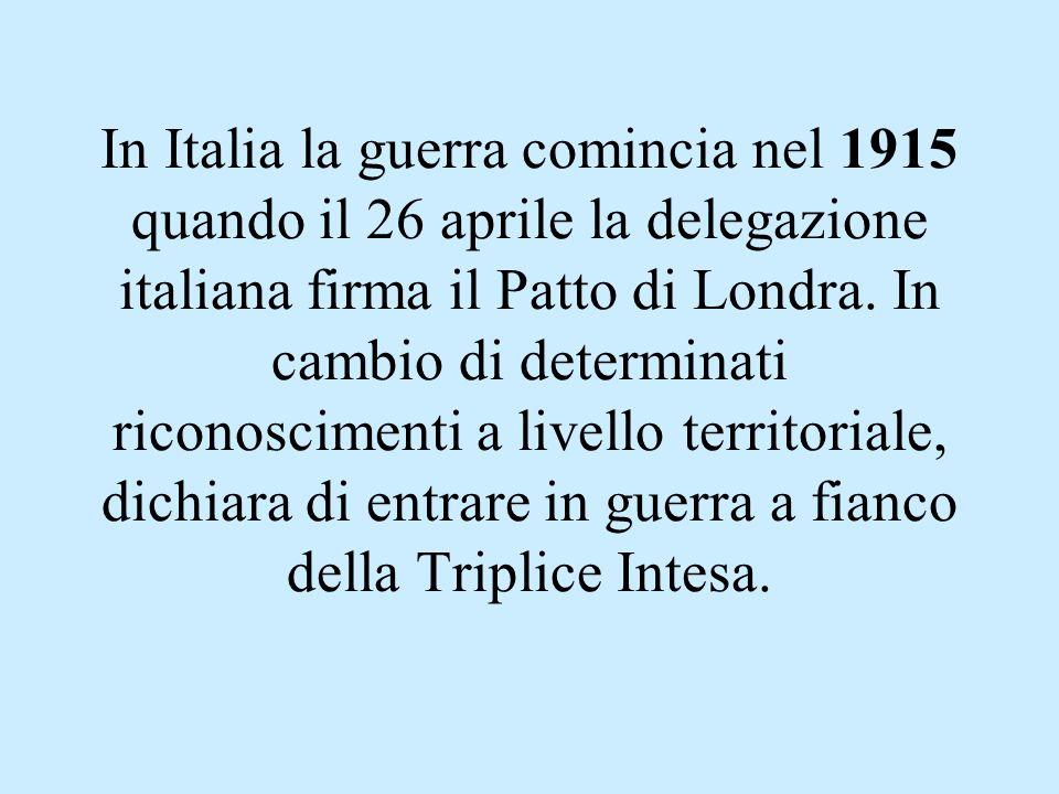 In Italia la guerra comincia nel 1915 quando il 26 aprile la delegazione italiana firma il Patto di Londra. In cambio di determinati riconoscimenti a