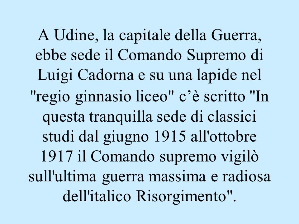 A Udine, la capitale della Guerra, ebbe sede il Comando Supremo di Luigi Cadorna e su una lapide nel