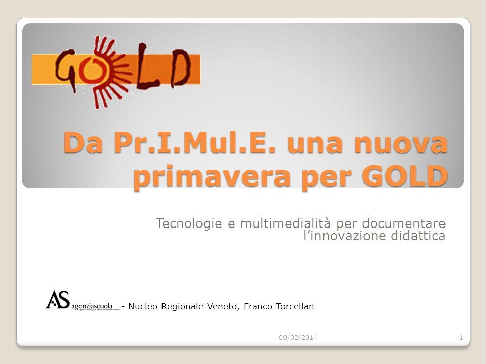 Da GOLD al Nuovo GOLD GOLD http://gold.indire.it/nazionale/http://gold.indire.it/nazionale/ - http://gold.indire.it/nazionale/regionale/veneto/http://gold.indire.it/nazionale/regionale/veneto/ - sito/archivio - approccio testuale/descrittivo: thesaurus, metadati, scheda catalogo, standardizzazione, materiali prevalentemente cartacei digitalizzati - sostegno allofferta e sostegno alla domanda: GOLD Train, http://gold.indire.it/goldtrain/ http://gold.indire.it/goldtrain/ Nuovo GOLD http://gold.indire.it/documentare_gold/ * - Veneto * http://gold.indire.it/documentare_gold/Veneto Luogo (virtuale, ma anche reale: on-line e blend) in cui: - docenti raccontano la storia della propria esperienza - docenti incontrano docenti - spazio sociale in cui interagiscono comunità professionali/scolastiche/locali interessate allapprendimento * sito intermedio 09/02/20142