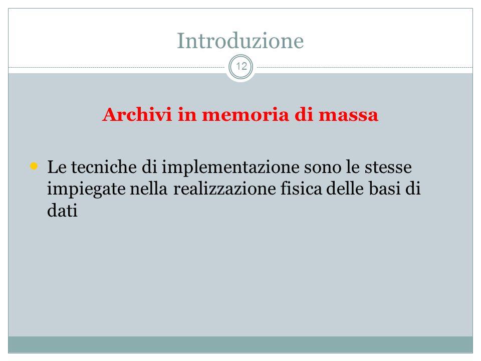 Introduzione 12 Archivi in memoria di massa Le tecniche di implementazione sono le stesse impiegate nella realizzazione fisica delle basi di dati