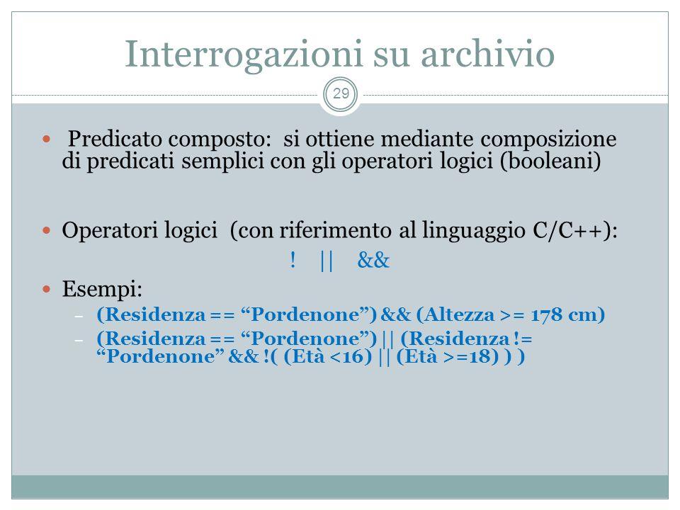 Interrogazioni su archivio 29 Predicato composto: si ottiene mediante composizione di predicati semplici con gli operatori logici (booleani) Operatori logici (con riferimento al linguaggio C/C++): .