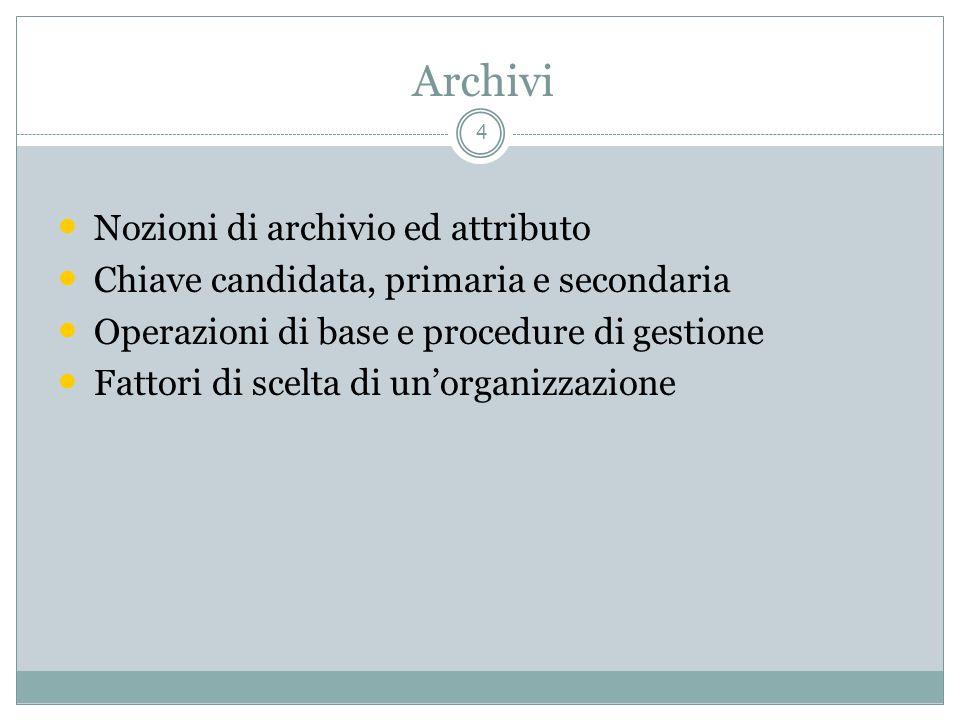 Archivi 4 Nozioni di archivio ed attributo Chiave candidata, primaria e secondaria Operazioni di base e procedure di gestione Fattori di scelta di unorganizzazione