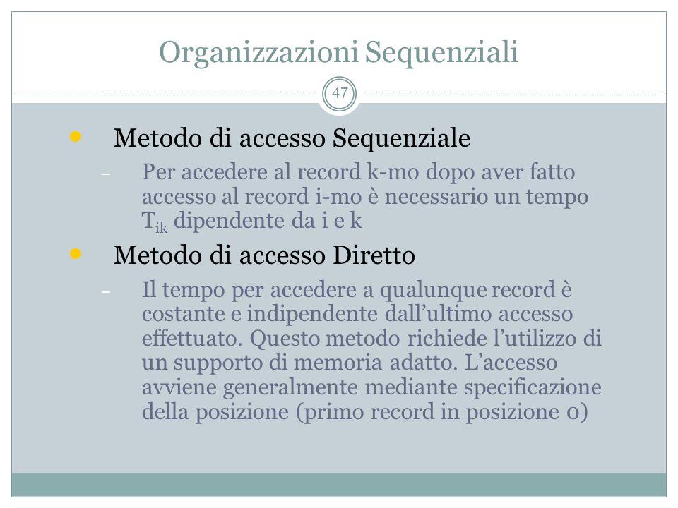 Organizzazioni Sequenziali 47 Metodo di accesso Sequenziale – Per accedere al record k-mo dopo aver fatto accesso al record i-mo è necessario un tempo T ik dipendente da i e k Metodo di accesso Diretto – Il tempo per accedere a qualunque record è costante e indipendente dallultimo accesso effettuato.