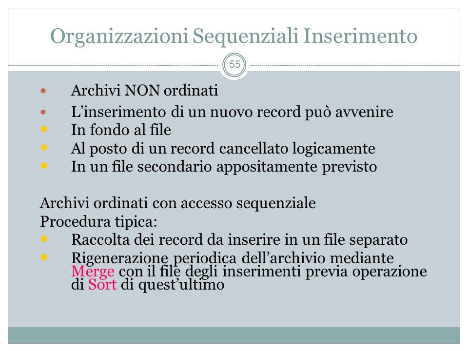 Organizzazioni Sequenziali Inserimento 55 Archivi NON ordinati Linserimento di un nuovo record può avvenire In fondo al file Al posto di un record cancellato logicamente In un file secondario appositamente previsto Archivi ordinati con accesso sequenziale Procedura tipica: Raccolta dei record da inserire in un file separato Rigenerazione periodica dellarchivio mediante Merge con il file degli inserimenti previa operazione di Sort di questultimo