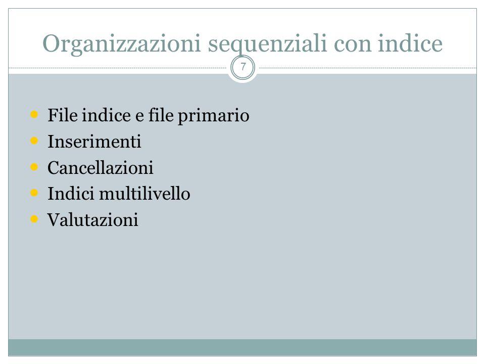 Organizzazioni sequenziali con indice 7 File indice e file primario Inserimenti Cancellazioni Indici multilivello Valutazioni