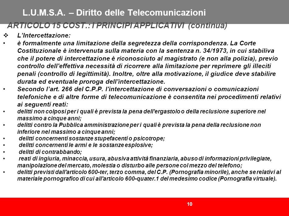 10 L.U.M.S.A. – Diritto delle Telecomunicazioni ARTICOLO 15 COST.: I PRINCIPI APPLICATIVI (continua) LIntercettazione: è formalmente una limitazione d