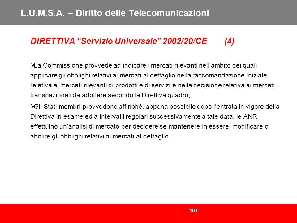 101 L.U.M.S.A. – Diritto delle Telecomunicazioni DIRETTIVA Servizio Universale 2002/20/CE (4) La Commissione provvede ad indicare i mercati rilevanti