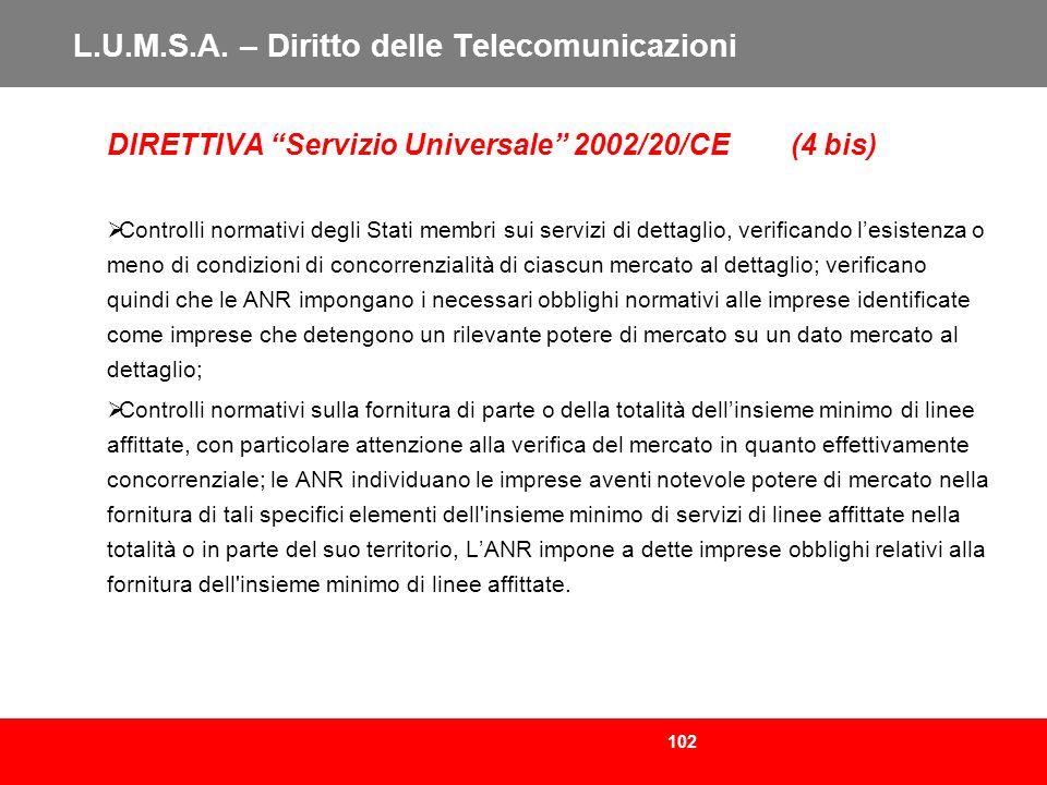 102 L.U.M.S.A. – Diritto delle Telecomunicazioni DIRETTIVA Servizio Universale 2002/20/CE (4 bis) Controlli normativi degli Stati membri sui servizi d