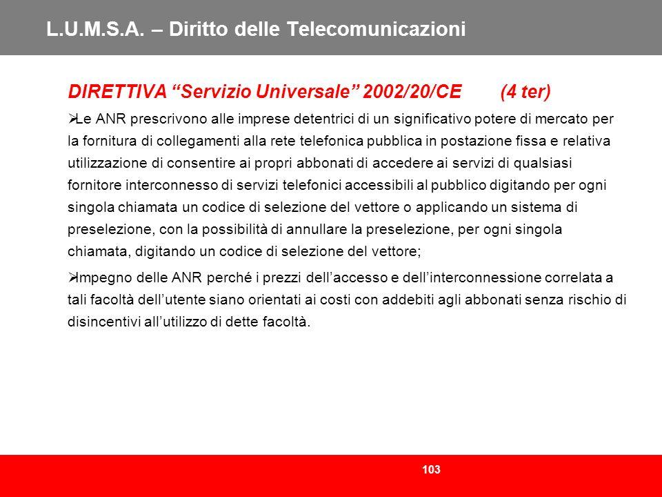 103 L.U.M.S.A. – Diritto delle Telecomunicazioni DIRETTIVA Servizio Universale 2002/20/CE (4 ter) Le ANR prescrivono alle imprese detentrici di un sig