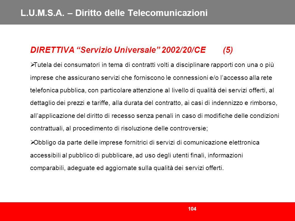 104 L.U.M.S.A. – Diritto delle Telecomunicazioni DIRETTIVA Servizio Universale 2002/20/CE (5) Tutela dei consumatori in tema di contratti volti a disc