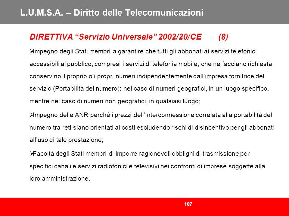 107 L.U.M.S.A. – Diritto delle Telecomunicazioni DIRETTIVA Servizio Universale 2002/20/CE (8) Impegno degli Stati membri a garantire che tutti gli abb
