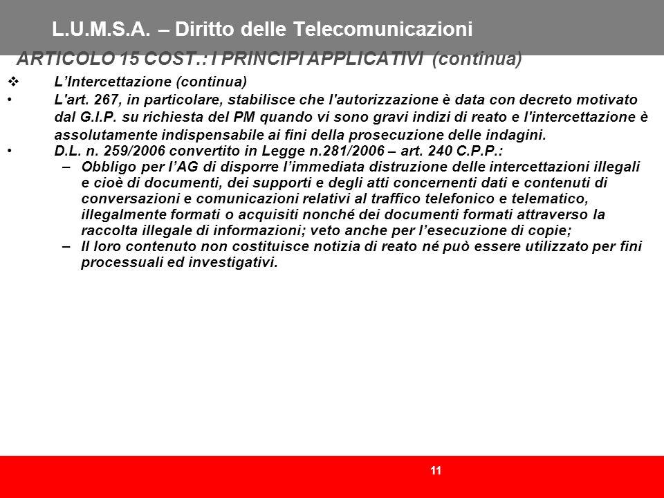 11 L.U.M.S.A. – Diritto delle Telecomunicazioni ARTICOLO 15 COST.: I PRINCIPI APPLICATIVI (continua) LIntercettazione (continua) L'art. 267, in partic
