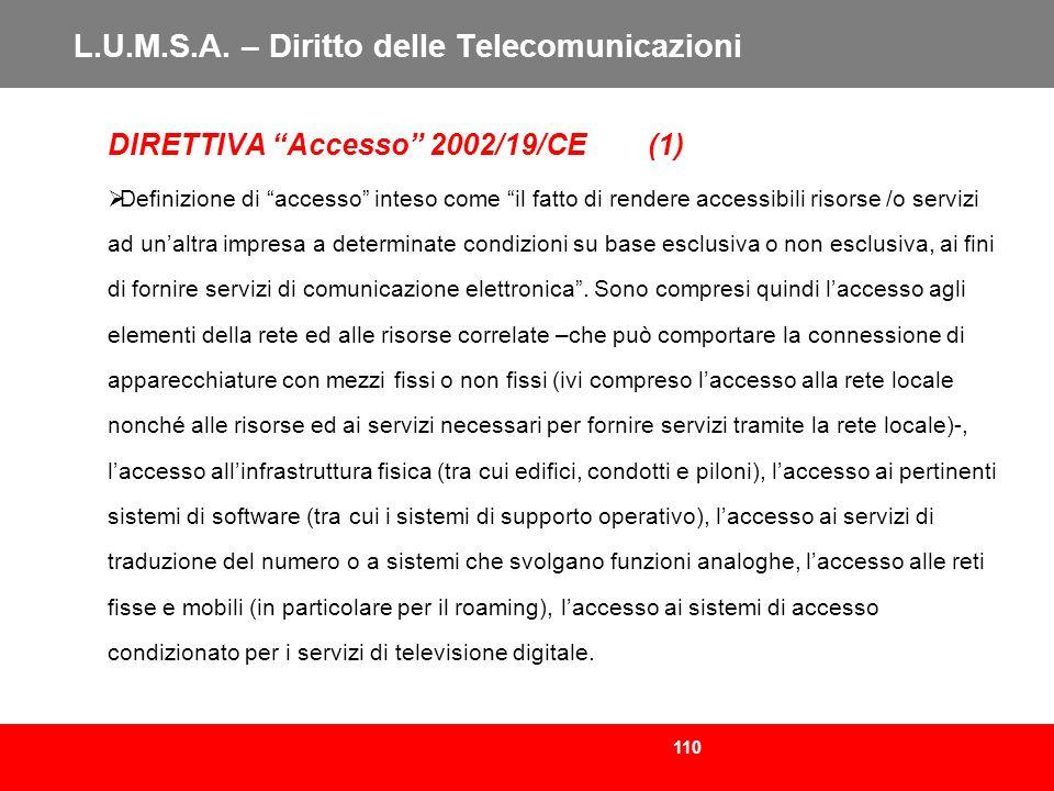 110 L.U.M.S.A. – Diritto delle Telecomunicazioni DIRETTIVA Accesso 2002/19/CE (1) Definizione di accesso inteso come il fatto di rendere accessibili r