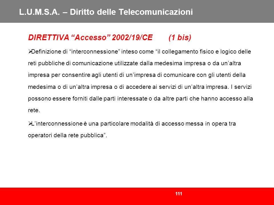 111 L.U.M.S.A. – Diritto delle Telecomunicazioni DIRETTIVA Accesso 2002/19/CE (1 bis) Definizione di interconnessione inteso come il collegamento fisi
