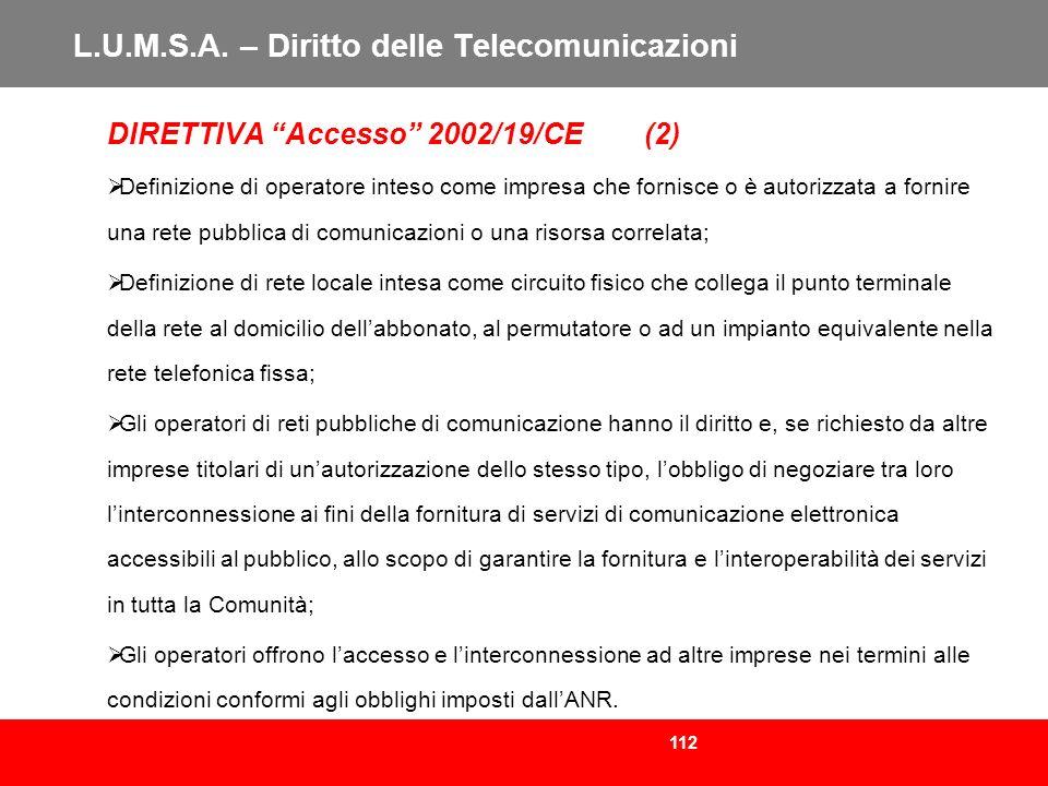 112 L.U.M.S.A. – Diritto delle Telecomunicazioni DIRETTIVA Accesso 2002/19/CE (2) Definizione di operatore inteso come impresa che fornisce o è autori