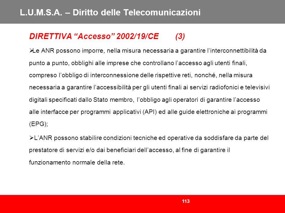 113 L.U.M.S.A. – Diritto delle Telecomunicazioni DIRETTIVA Accesso 2002/19/CE (3) Le ANR possono imporre, nella misura necessaria a garantire linterco