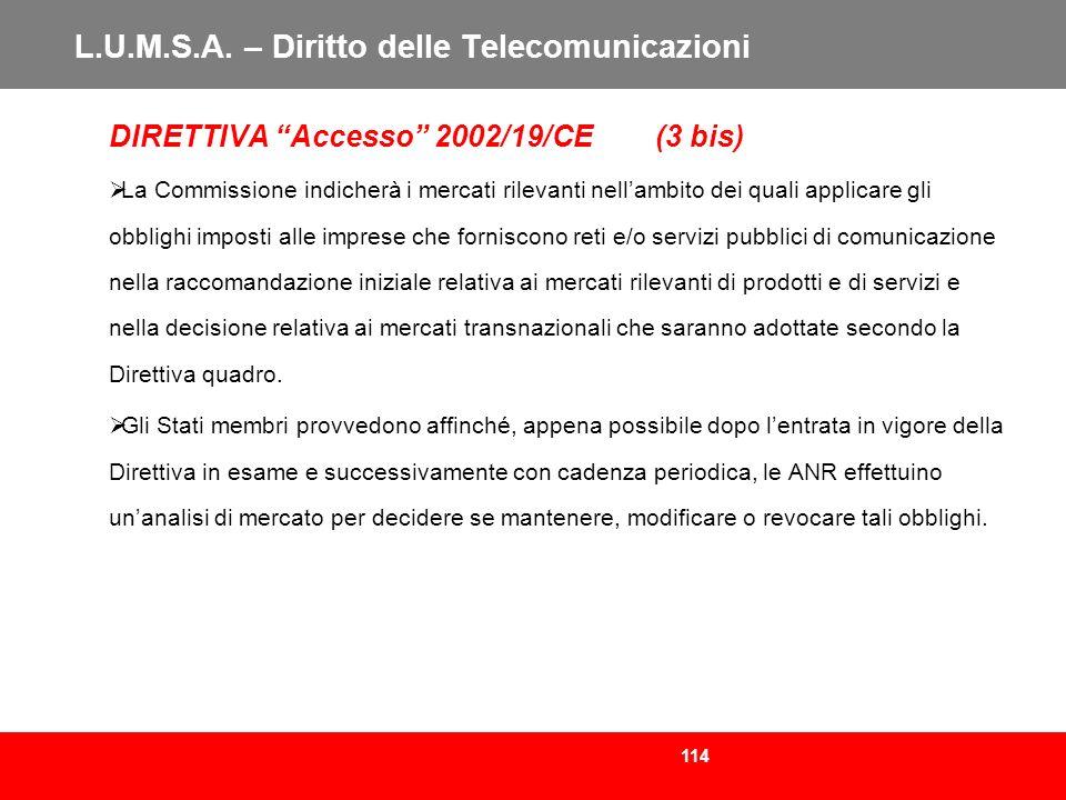 114 L.U.M.S.A. – Diritto delle Telecomunicazioni DIRETTIVA Accesso 2002/19/CE (3 bis) La Commissione indicherà i mercati rilevanti nellambito dei qual