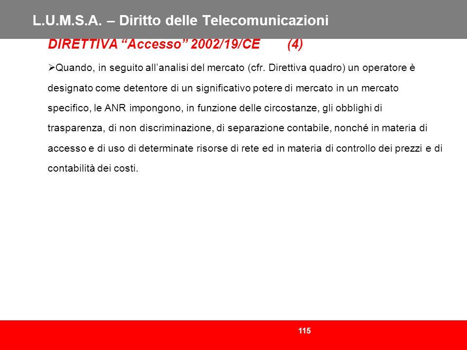 115 L.U.M.S.A. – Diritto delle Telecomunicazioni DIRETTIVA Accesso 2002/19/CE (4) Quando, in seguito allanalisi del mercato (cfr. Direttiva quadro) un