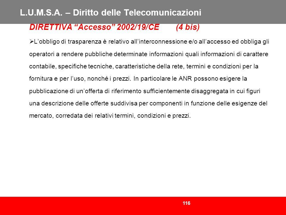 116 L.U.M.S.A. – Diritto delle Telecomunicazioni DIRETTIVA Accesso 2002/19/CE (4 bis) Lobbligo di trasparenza è relativo allinterconnessione e/o allac