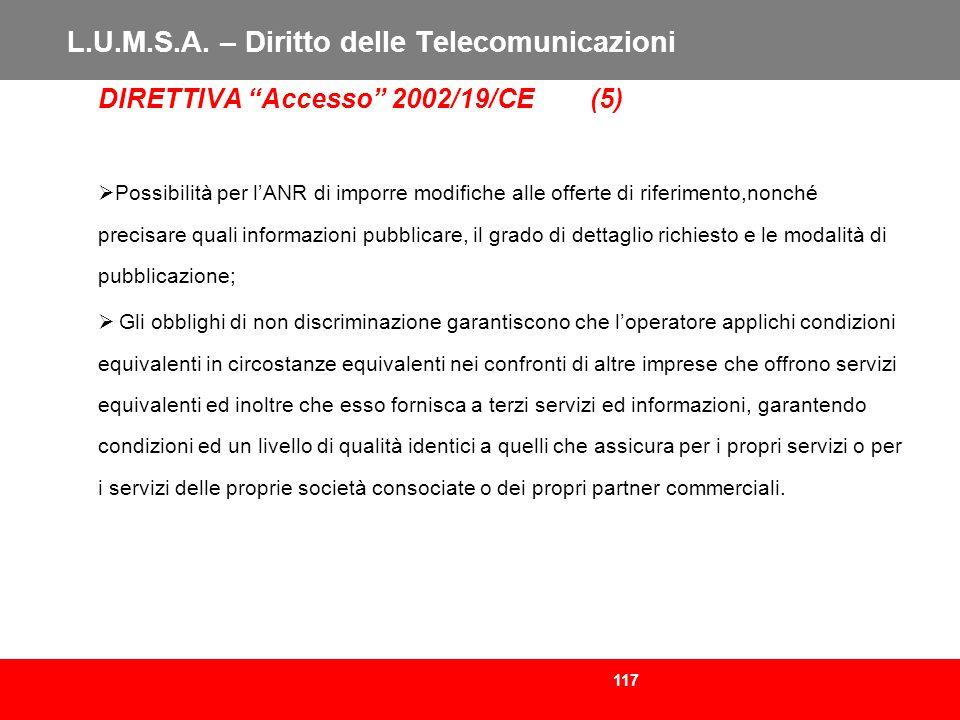 117 L.U.M.S.A. – Diritto delle Telecomunicazioni DIRETTIVA Accesso 2002/19/CE (5) Possibilità per lANR di imporre modifiche alle offerte di riferiment